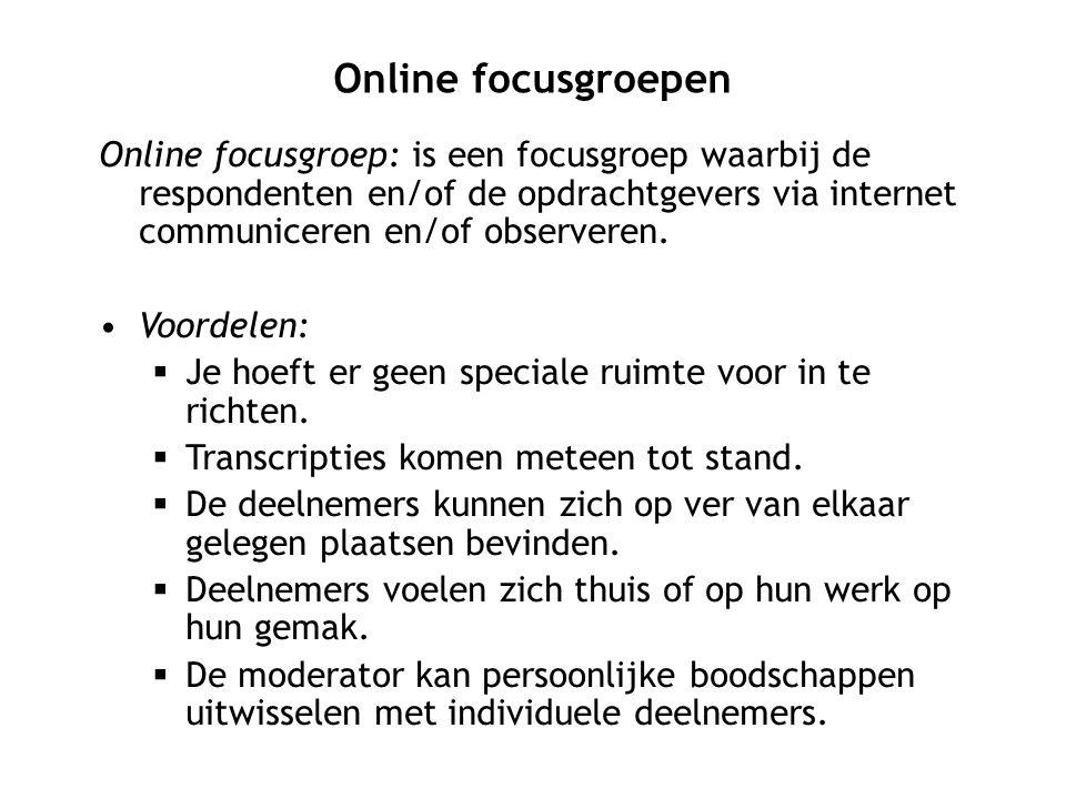 Online focusgroepen Online focusgroep: is een focusgroep waarbij de respondenten en/of de opdrachtgevers via internet communiceren en/of observeren.