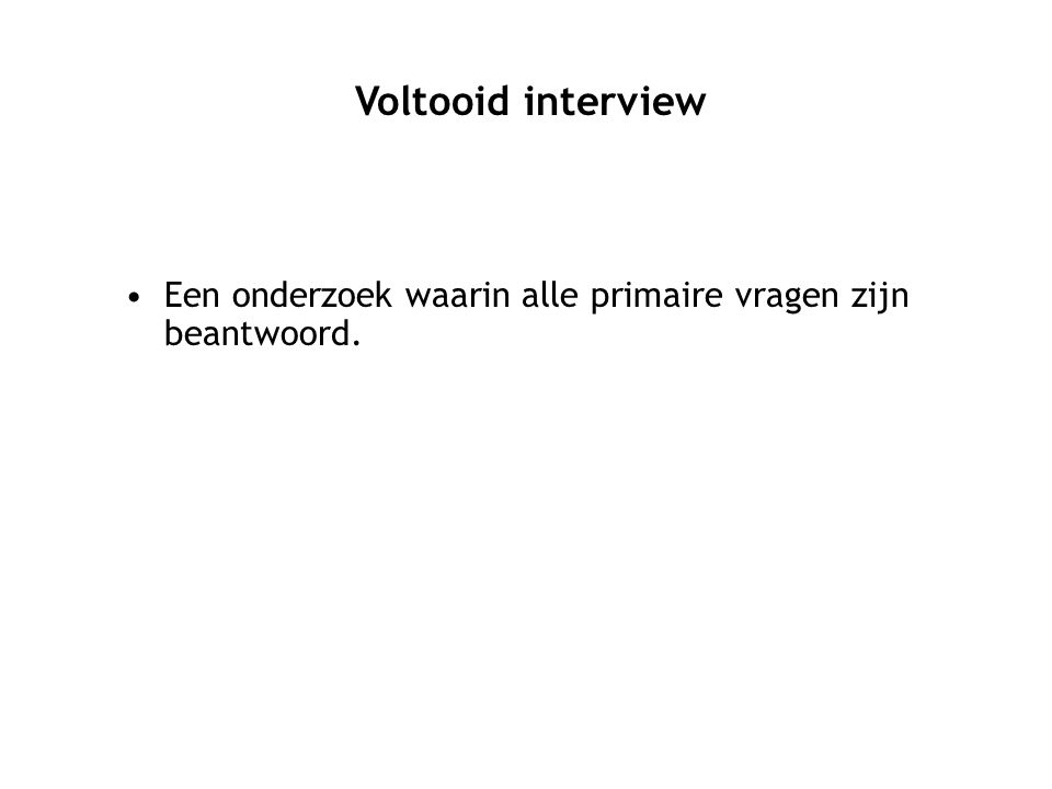 Voltooid interview Een onderzoek waarin alle primaire vragen zijn beantwoord.