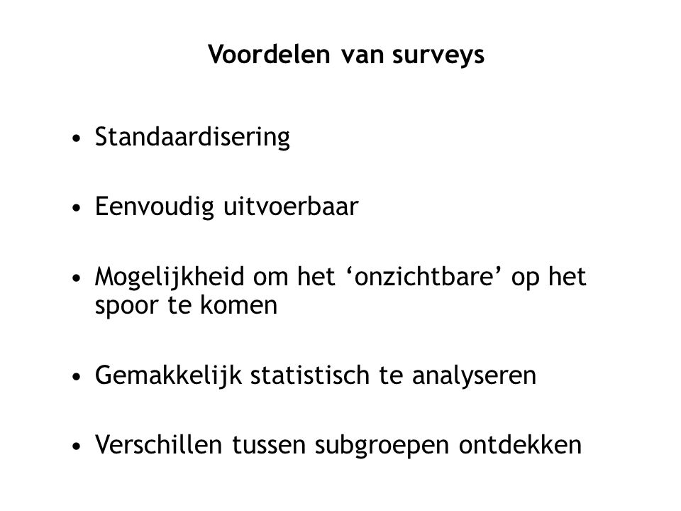 Voordelen van surveys Standaardisering. Eenvoudig uitvoerbaar. Mogelijkheid om het 'onzichtbare' op het spoor te komen.