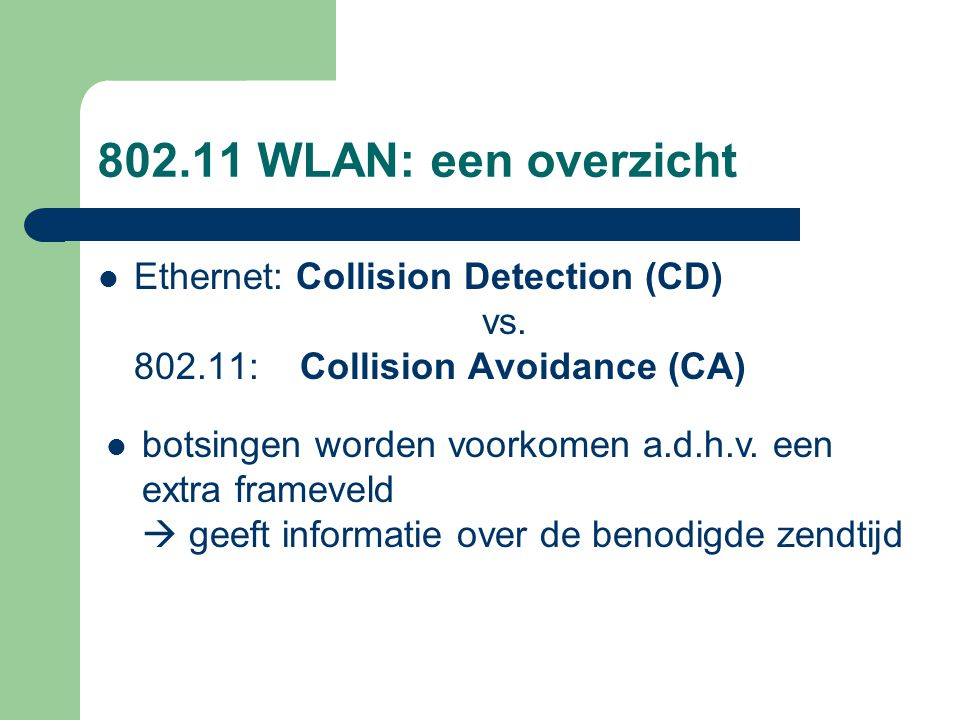 802.11 WLAN: een overzicht Ethernet: Collision Detection (CD) vs. 802.11: Collision Avoidance (CA)