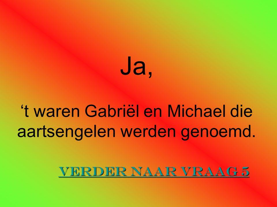Ja, 't waren Gabriël en Michael die aartsengelen werden genoemd.