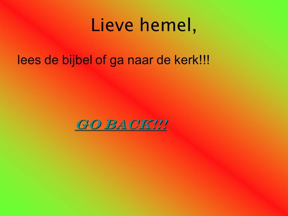 Lieve hemel, lees de bijbel of ga naar de kerk!!! Go back!!!