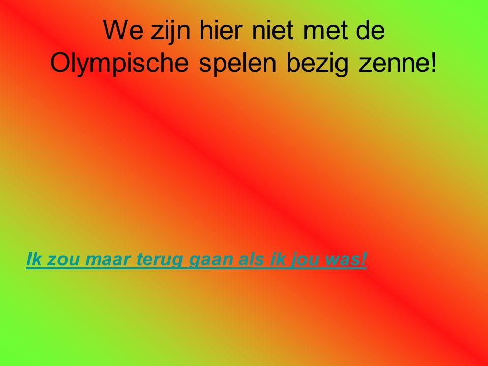 We zijn hier niet met de Olympische spelen bezig zenne!