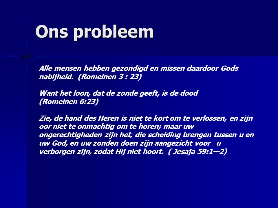 Ons probleem Alle mensen hebben gezondigd en missen daardoor Gods nabijheid. (Romeinen 3 : 23) Want het loon, dat de zonde geeft, is de dood.
