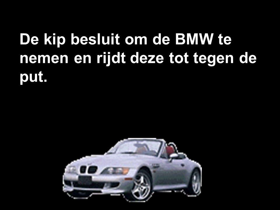 De kip besluit om de BMW te nemen en rijdt deze tot tegen de put.