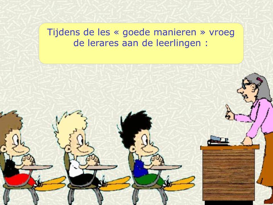 Tijdens de les « goede manieren » vroeg de lerares aan de leerlingen :