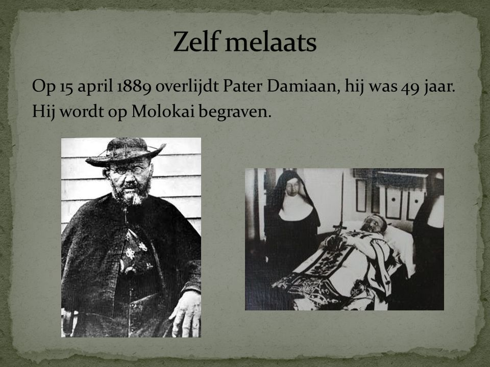 Zelf melaats Op 15 april 1889 overlijdt Pater Damiaan, hij was 49 jaar.