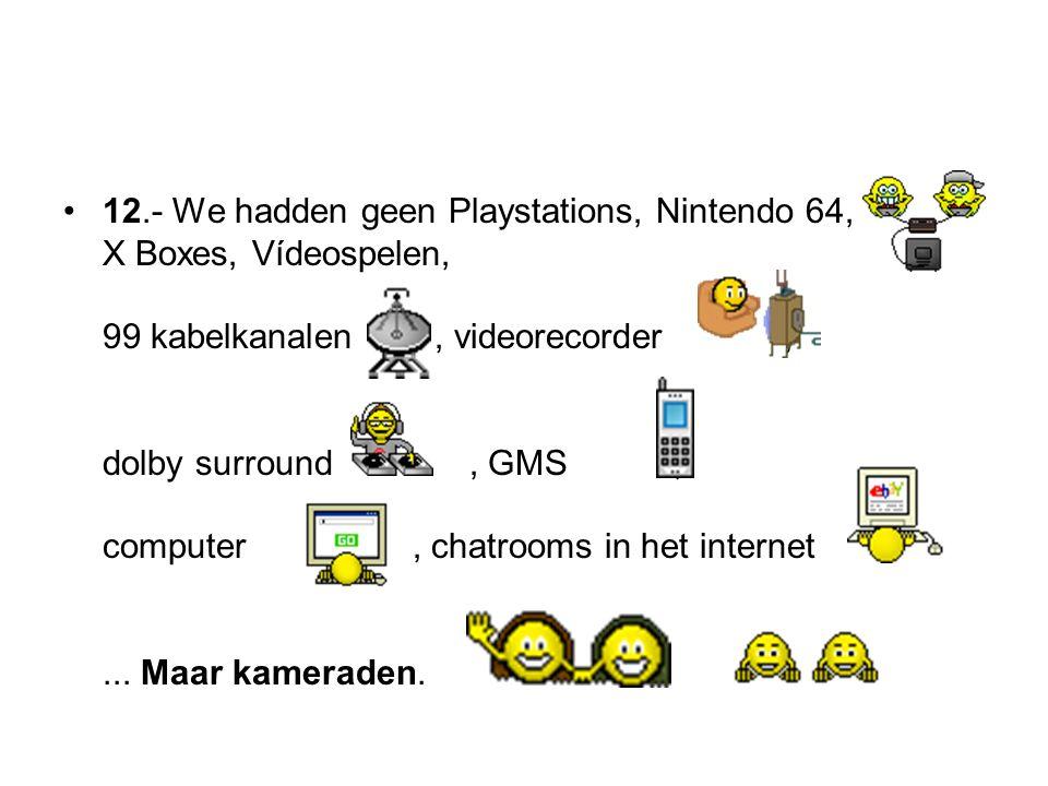 12.- We hadden geen Playstations, Nintendo 64, X Boxes, Vídeospelen, 99 kabelkanalen , videorecorder , dolby surround , GMS , computer , chatrooms in het internet ...