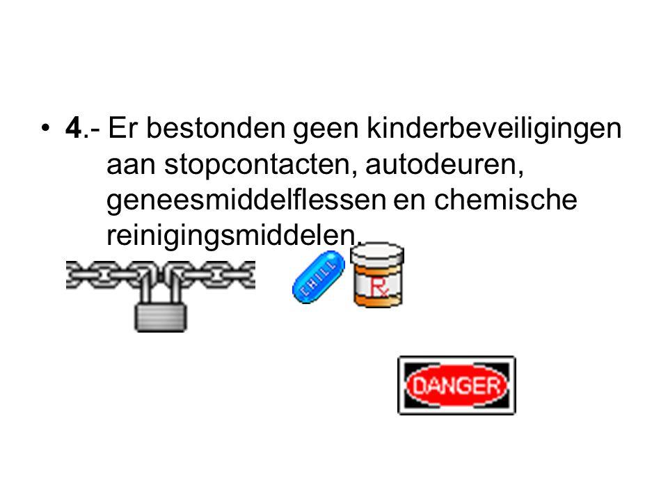 4.- Er bestonden geen kinderbeveiligingen aan stopcontacten, autodeuren, geneesmiddelflessen en chemische reinigingsmiddelen.