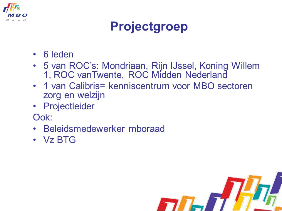 Projectgroep 6 leden. 5 van ROC's: Mondriaan, Rijn IJssel, Koning Willem 1, ROC vanTwente, ROC Midden Nederland.