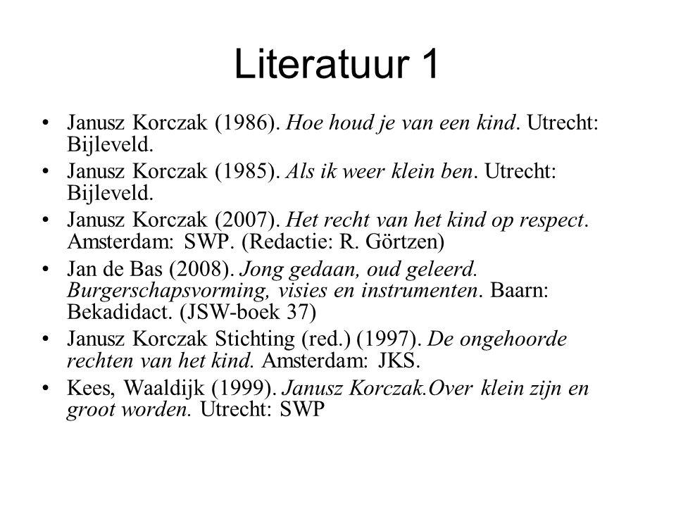 Literatuur 1 Janusz Korczak (1986). Hoe houd je van een kind. Utrecht: Bijleveld. Janusz Korczak (1985). Als ik weer klein ben. Utrecht: Bijleveld.