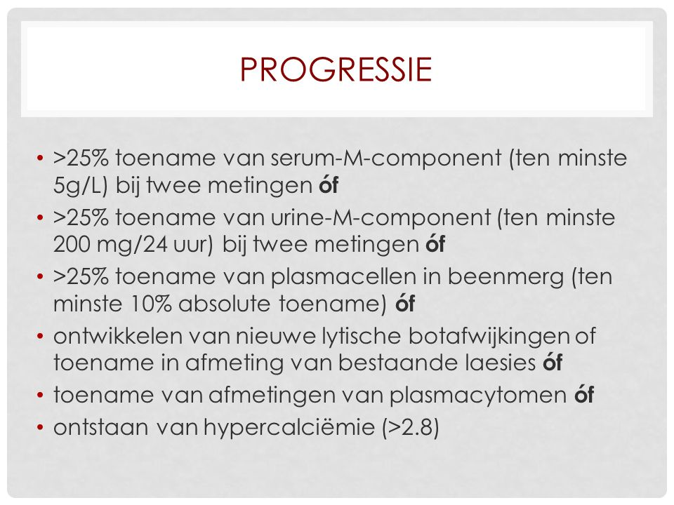Progressie >25% toename van serum-M-component (ten minste 5g/L) bij twee metingen óf.