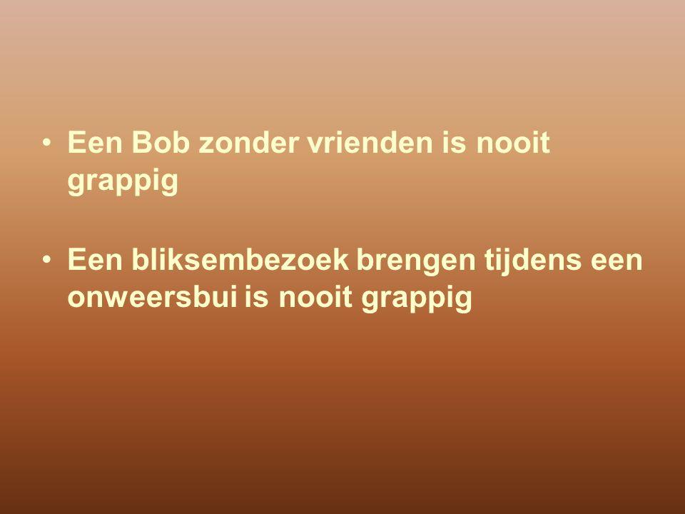 Een Bob zonder vrienden is nooit grappig
