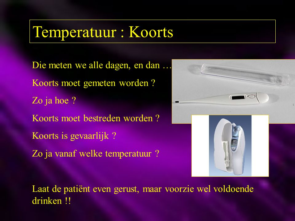 Temperatuur : Koorts Die meten we alle dagen, en dan …