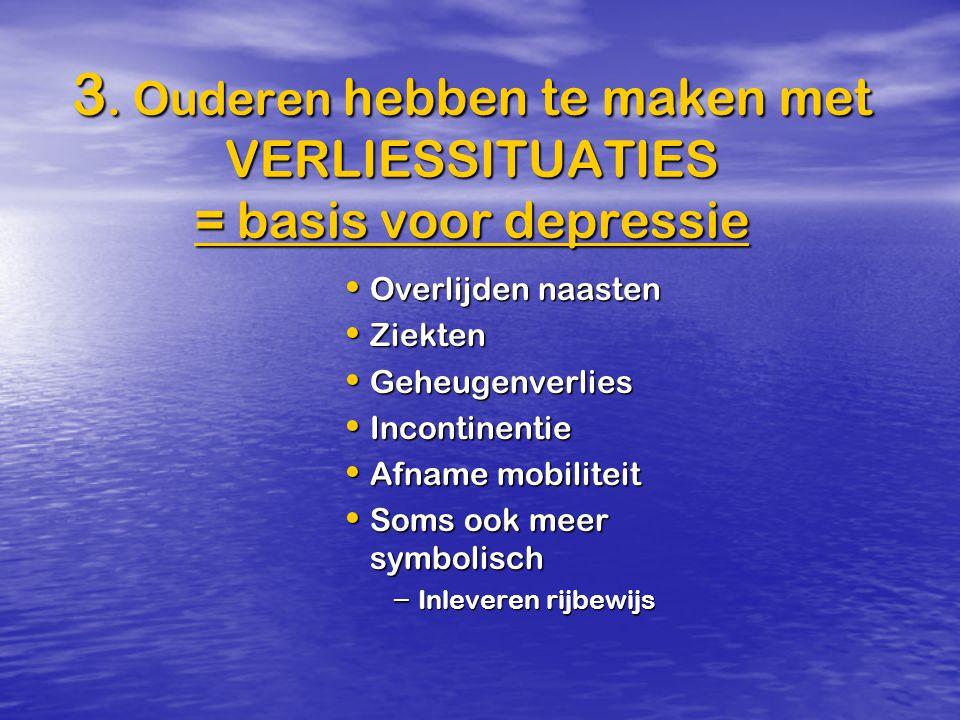 3. Ouderen hebben te maken met VERLIESSITUATIES = basis voor depressie