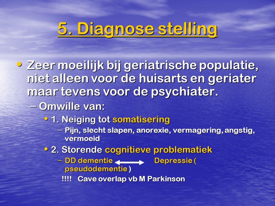 5. Diagnose stelling Zeer moeilijk bij geriatrische populatie, niet alleen voor de huisarts en geriater maar tevens voor de psychiater.