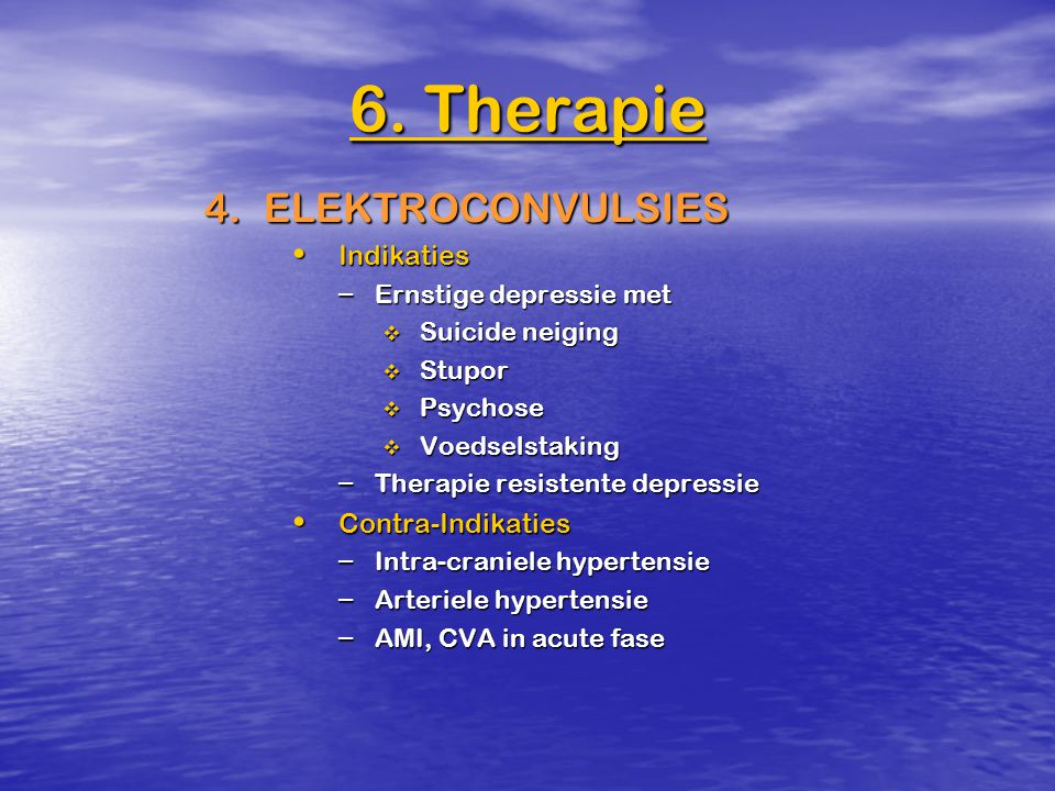6. Therapie 4. ELEKTROCONVULSIES Indikaties Contra-Indikaties