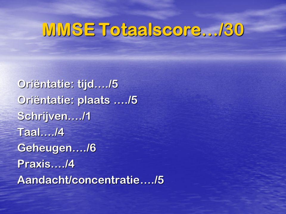 MMSE Totaalscore…/30 Oriëntatie: tijd…./5 Oriëntatie: plaats …./5