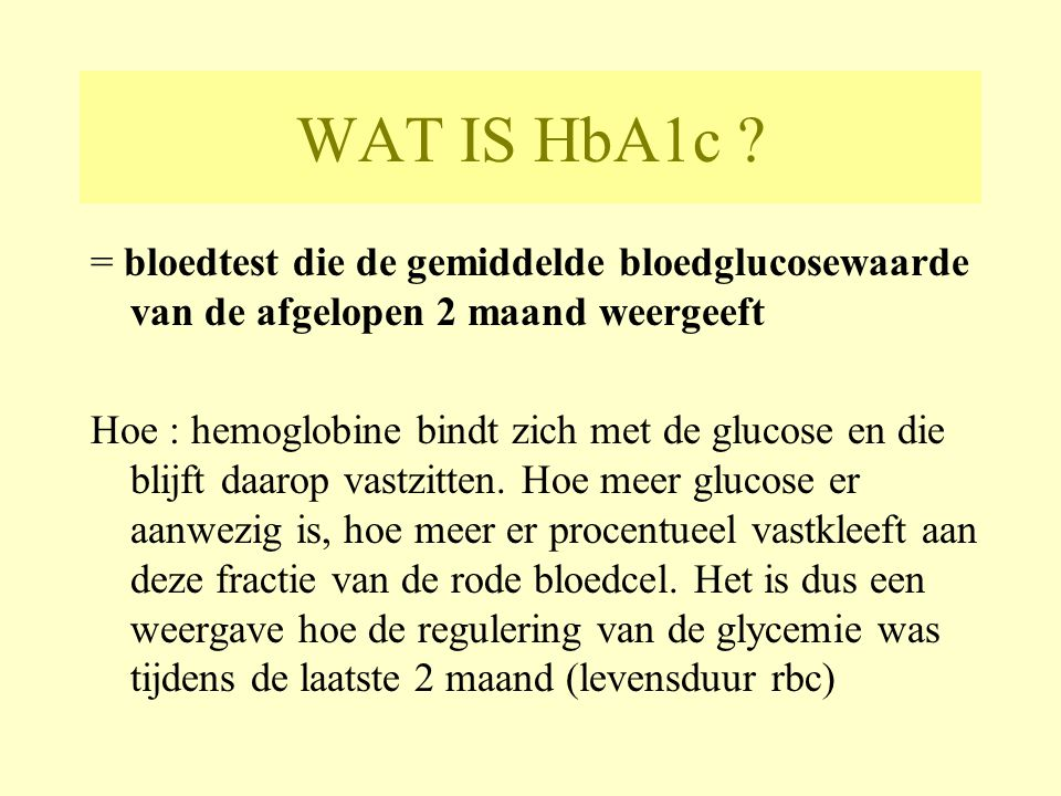 WAT IS HbA1c = bloedtest die de gemiddelde bloedglucosewaarde van de afgelopen 2 maand weergeeft.