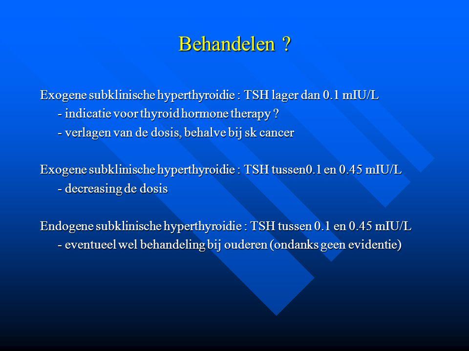 Behandelen Exogene subklinische hyperthyroidie : TSH lager dan 0.1 mIU/L. - indicatie voor thyroid hormone therapy