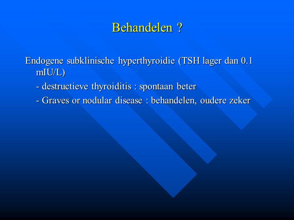 Behandelen Endogene subklinische hyperthyroidie (TSH lager dan 0.1 mIU/L) - destructieve thyroiditis : spontaan beter.