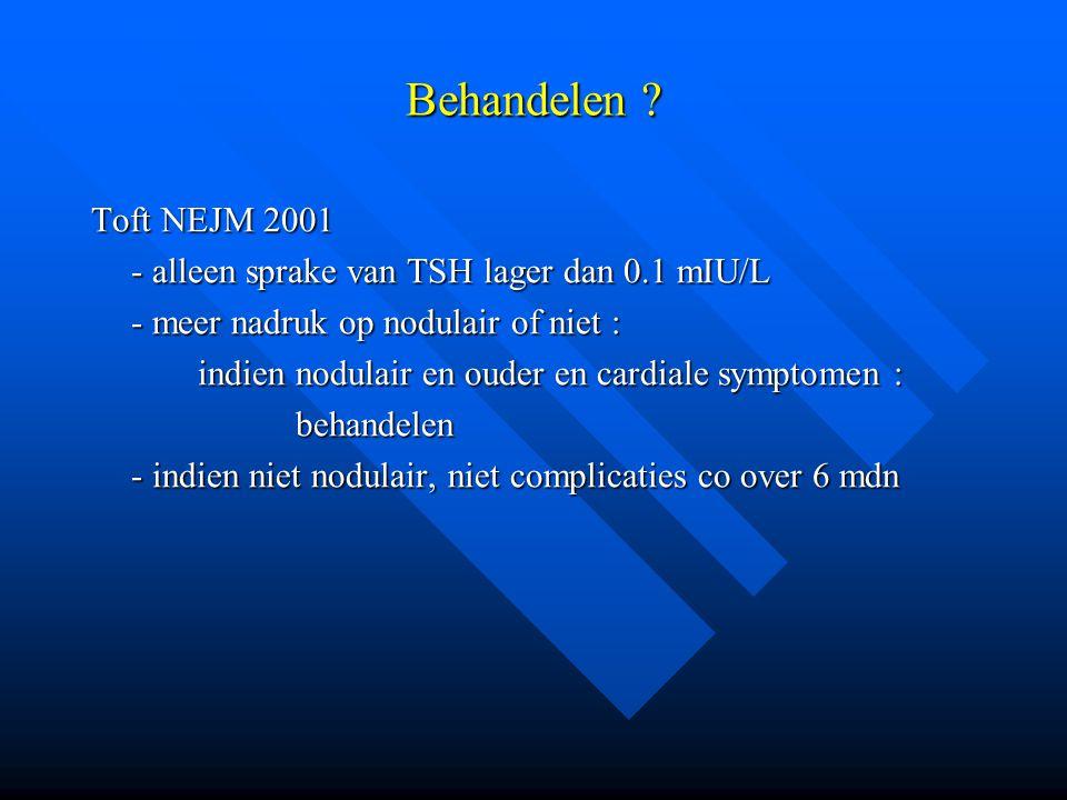Behandelen Toft NEJM 2001. - alleen sprake van TSH lager dan 0.1 mIU/L. - meer nadruk op nodulair of niet :