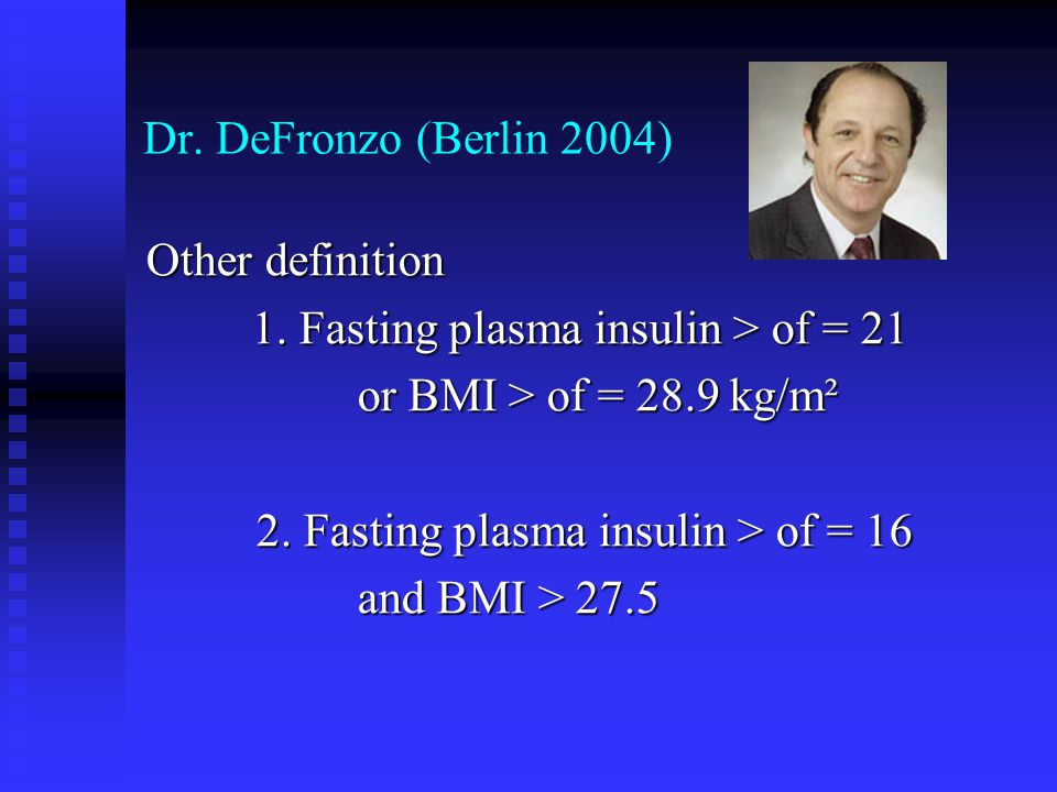 Dr. DeFronzo (Berlin 2004) Other definition. 1. Fasting plasma insulin > of = 21. or BMI > of = 28.9 kg/m².