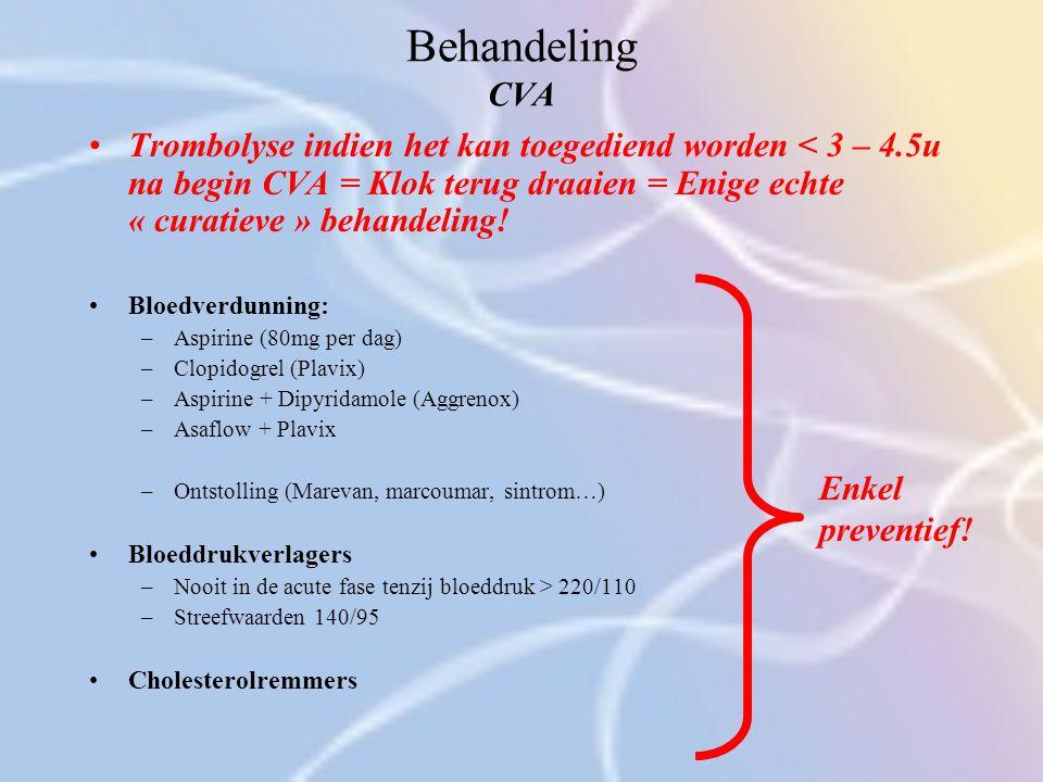 Behandeling CVA Trombolyse indien het kan toegediend worden < 3 – 4.5u na begin CVA = Klok terug draaien = Enige echte « curatieve » behandeling!