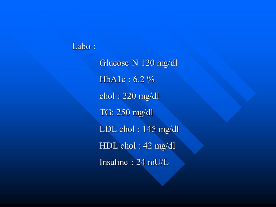 Labo : Glucose N 120 mg/dl. HbA1c : 6.2 % chol : 220 mg/dl. TG: 250 mg/dl. LDL chol : 145 mg/dl.