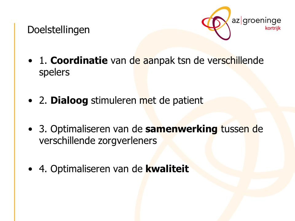 Doelstellingen 1. Coordinatie van de aanpak tsn de verschillende spelers. 2. Dialoog stimuleren met de patient.