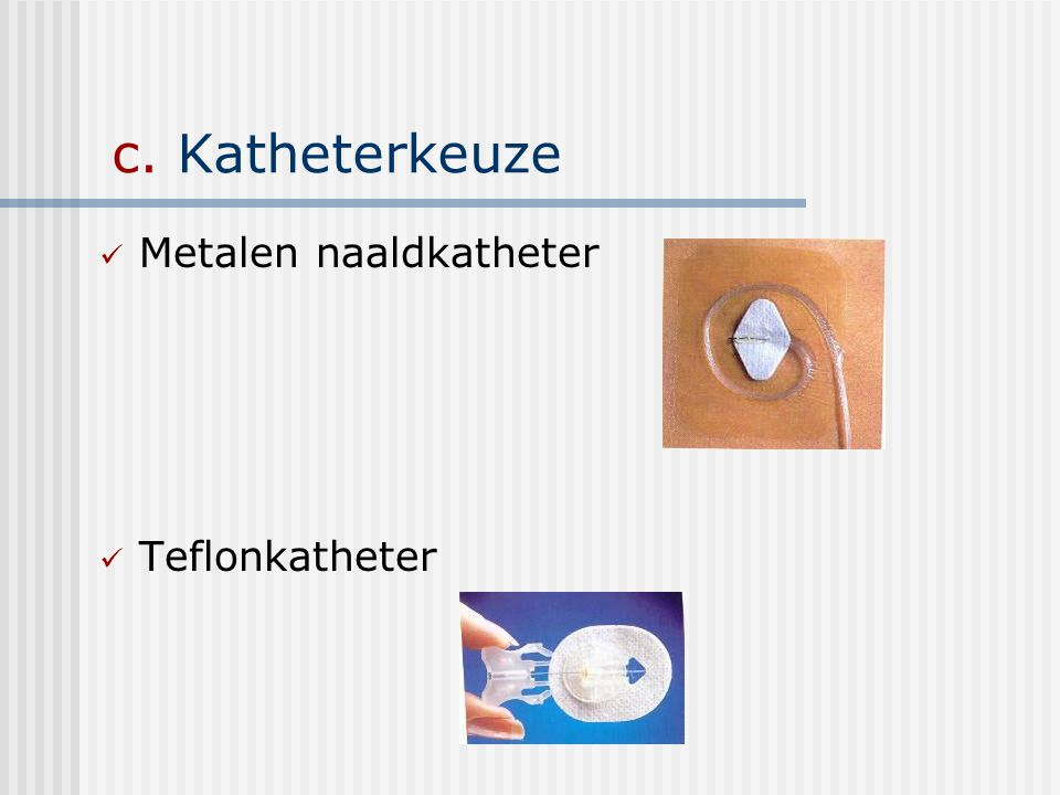 c. Katheterkeuze Metalen naaldkatheter Teflonkatheter