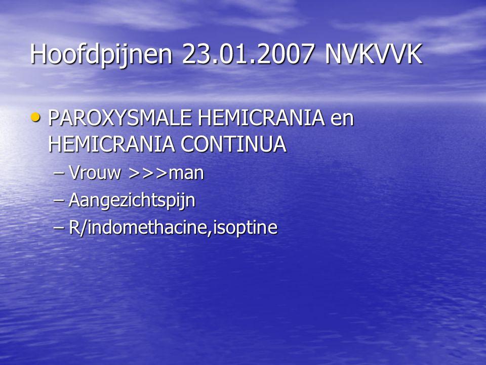 Hoofdpijnen 23.01.2007 NVKVVK PAROXYSMALE HEMICRANIA en HEMICRANIA CONTINUA. Vrouw >>>man. Aangezichtspijn.