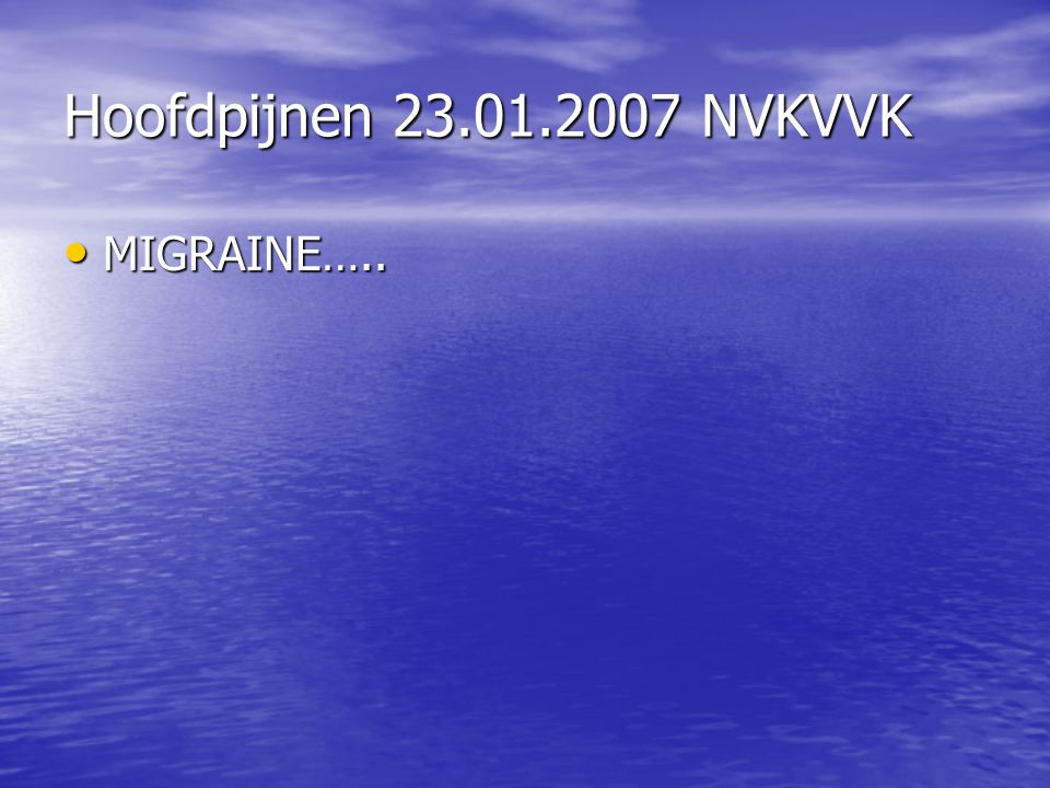 Hoofdpijnen 23.01.2007 NVKVVK MIGRAINE…..