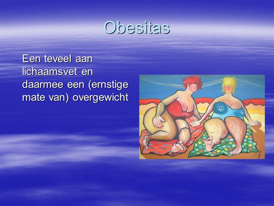 Obesitas Een teveel aan lichaamsvet en daarmee een (ernstige mate van) overgewicht