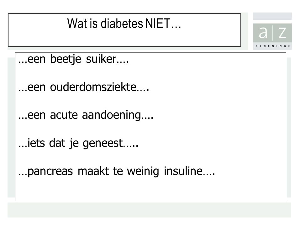 Wat is diabetes NIET… …een beetje suiker…. …een ouderdomsziekte….