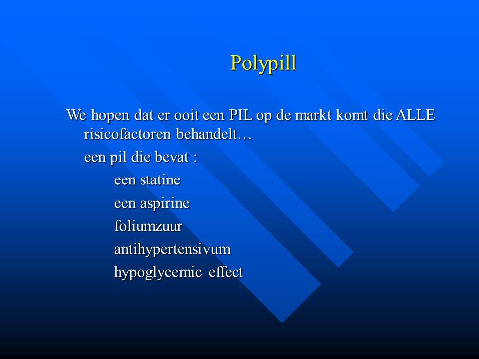 Polypill We hopen dat er ooit een PIL op de markt komt die ALLE risicofactoren behandelt… een pil die bevat :