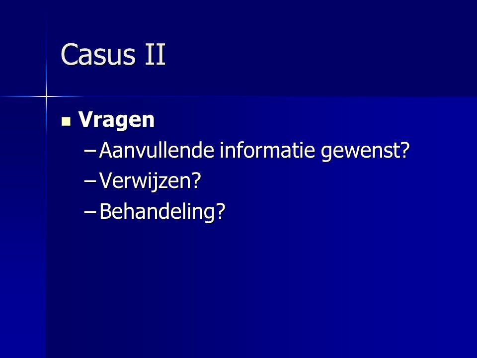 Casus II Vragen Aanvullende informatie gewenst Verwijzen