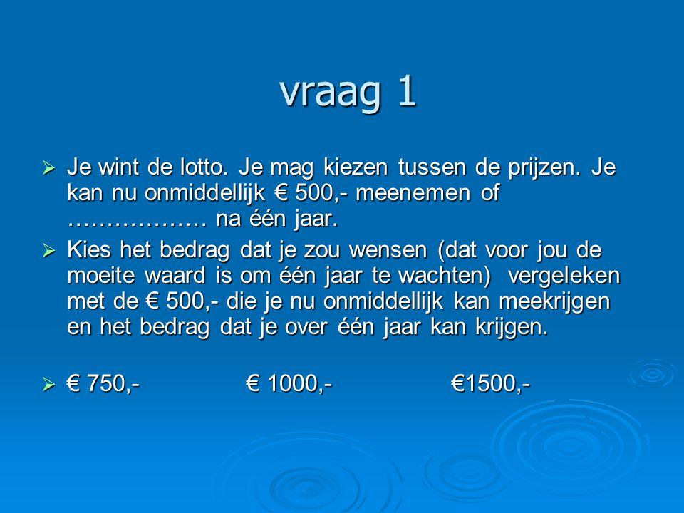 vraag 1 Je wint de lotto. Je mag kiezen tussen de prijzen. Je kan nu onmiddellijk € 500,- meenemen of ……………… na één jaar.