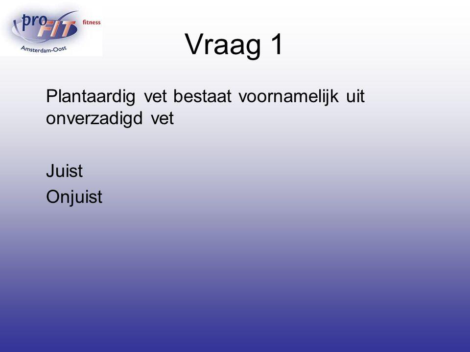Vraag 1 Plantaardig vet bestaat voornamelijk uit onverzadigd vet Juist