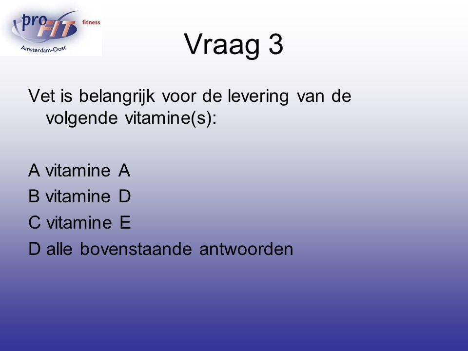 Vraag 3 Vet is belangrijk voor de levering van de volgende vitamine(s): A vitamine A. B vitamine D.