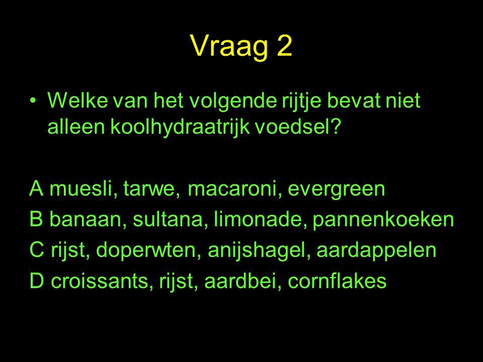 Vraag 2 Welke van het volgende rijtje bevat niet alleen koolhydraatrijk voedsel A muesli, tarwe, macaroni, evergreen.