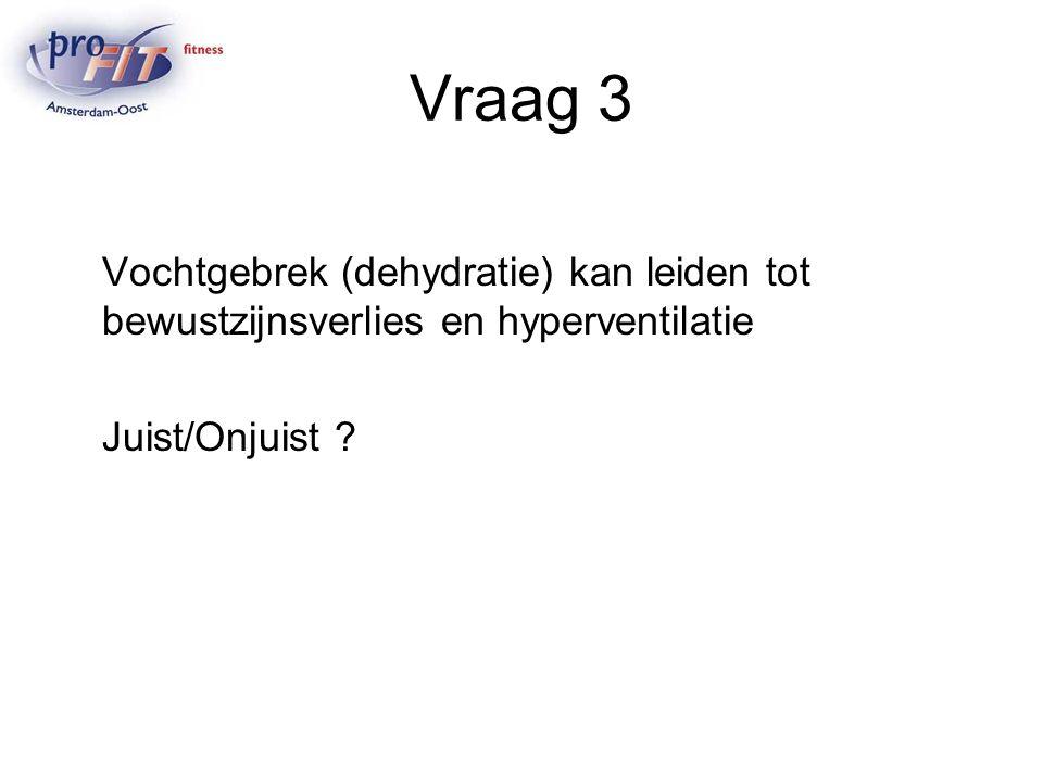 Vraag 3 Vochtgebrek (dehydratie) kan leiden tot bewustzijnsverlies en hyperventilatie.