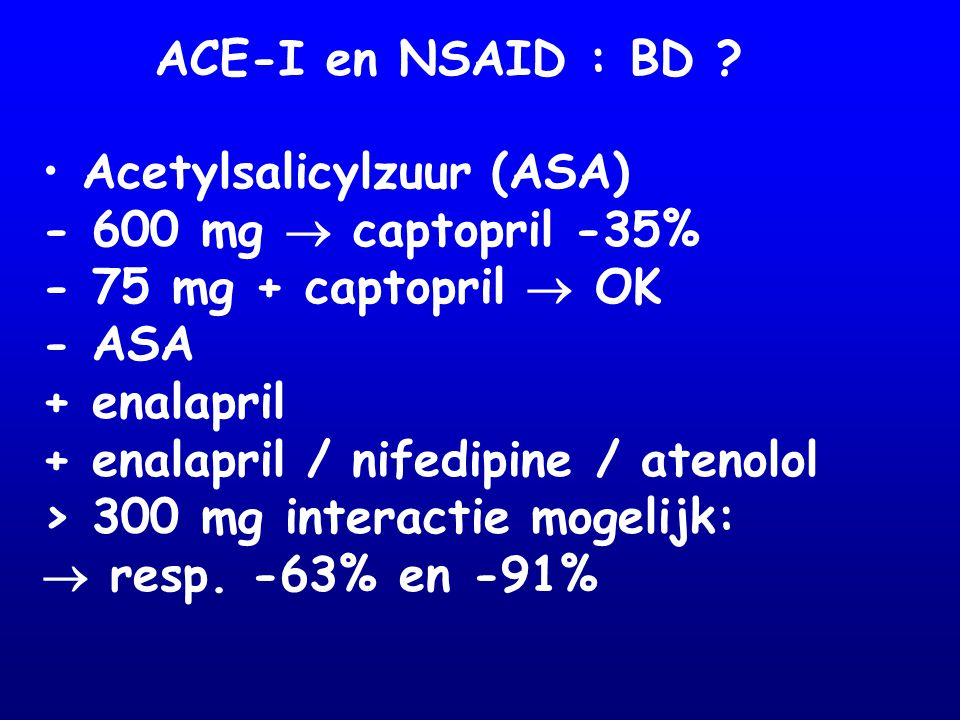 ACE-I en NSAID : BD Acetylsalicylzuur (ASA) - 600 mg  captopril -35% - 75 mg + captopril  OK.