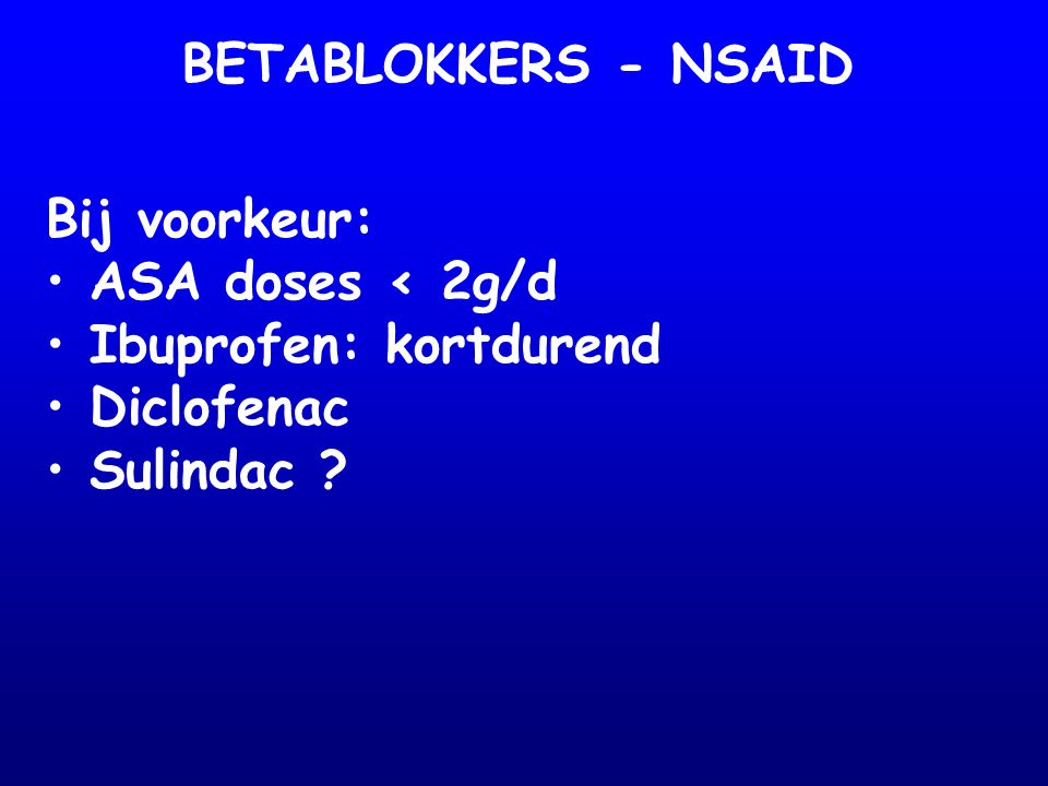 BETABLOKKERS - NSAID Bij voorkeur: ASA doses < 2g/d Ibuprofen: kortdurend Diclofenac Sulindac
