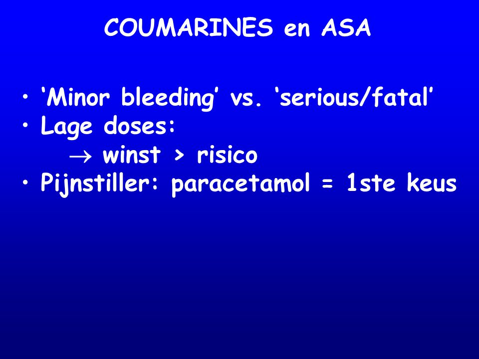 COUMARINES en ASA 'Minor bleeding' vs. 'serious/fatal' Lage doses:  winst > risico.