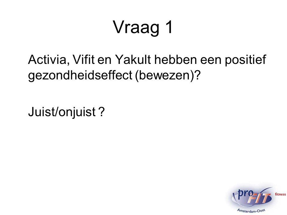 Vraag 1 Activia, Vifit en Yakult hebben een positief gezondheidseffect (bewezen) Juist/onjuist