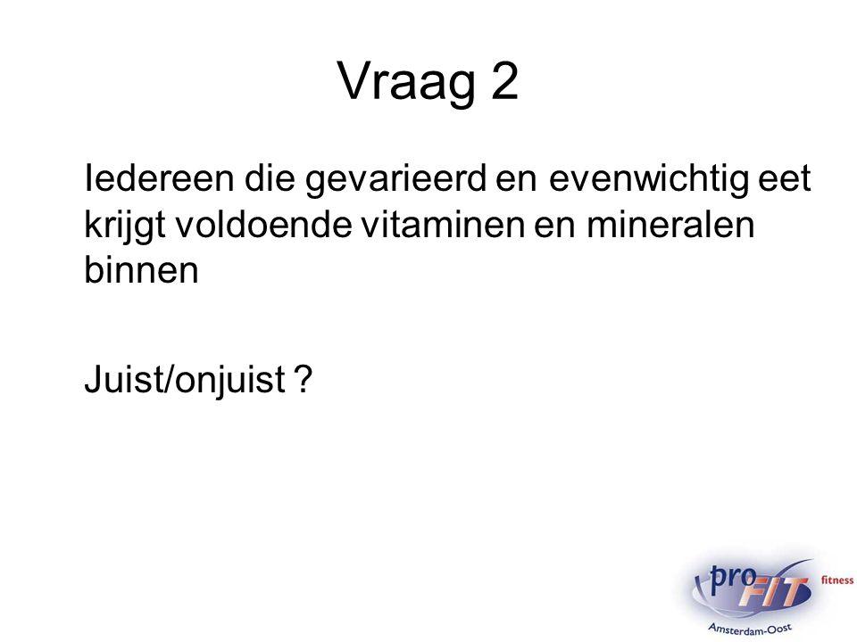 Vraag 2 Iedereen die gevarieerd en evenwichtig eet krijgt voldoende vitaminen en mineralen binnen.