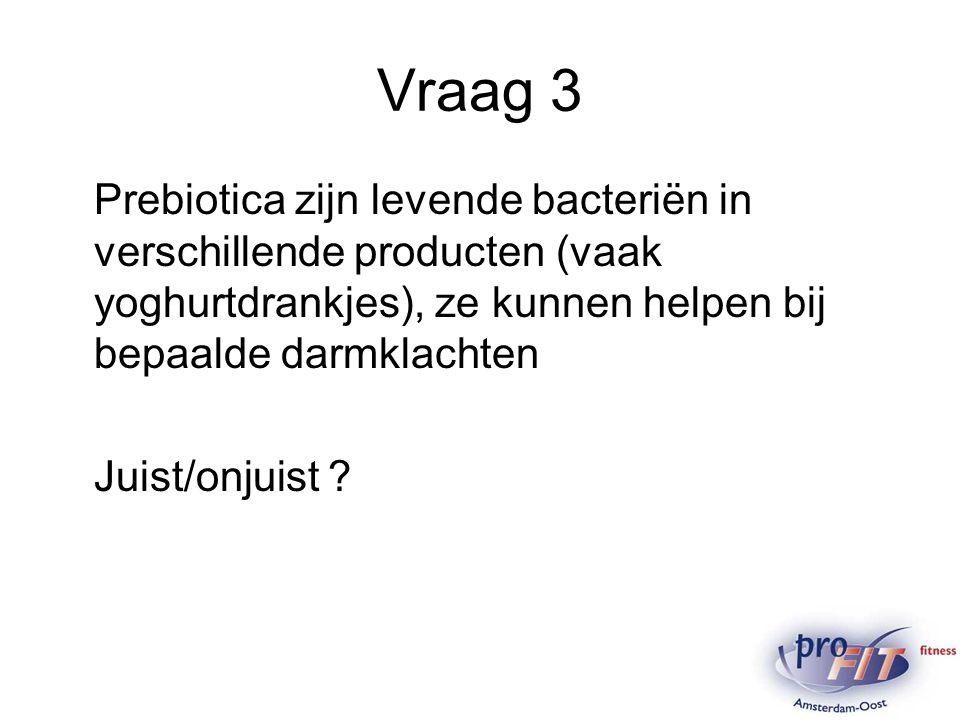 Vraag 3 Prebiotica zijn levende bacteriën in verschillende producten (vaak yoghurtdrankjes), ze kunnen helpen bij bepaalde darmklachten.