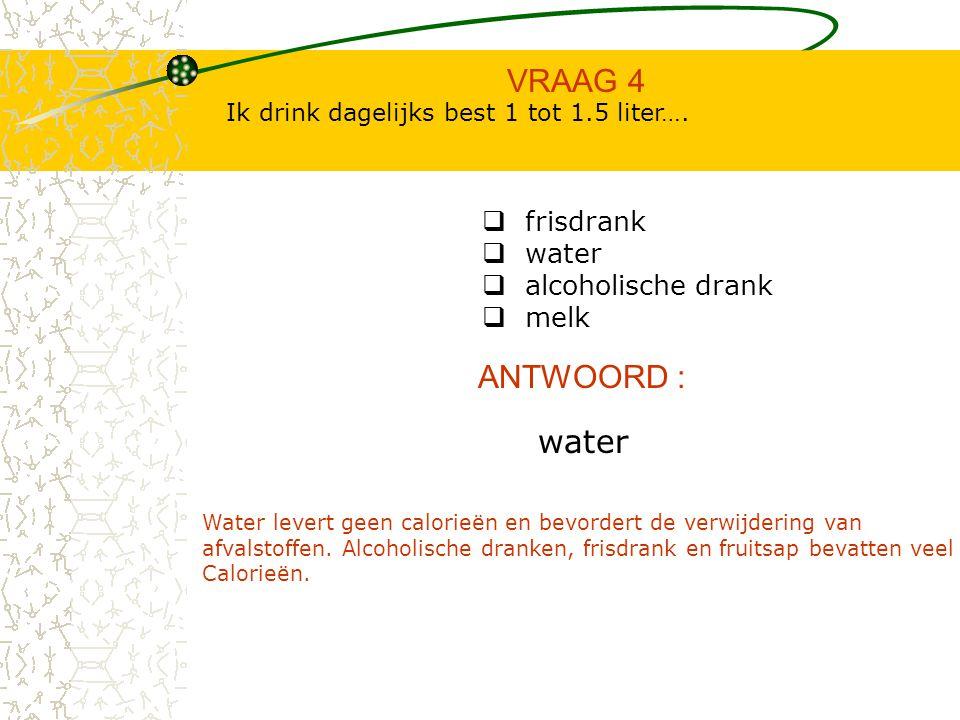 VRAAG 4 ANTWOORD : water frisdrank water alcoholische drank melk