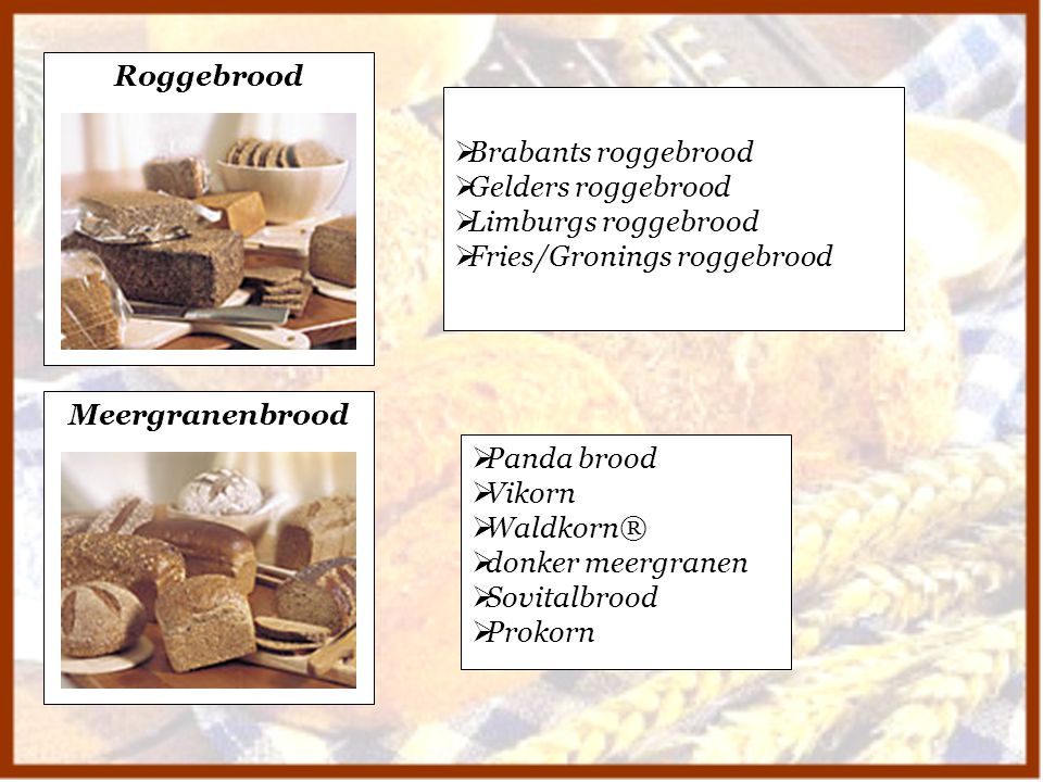 Roggebrood Brabants roggebrood. Gelders roggebrood. Limburgs roggebrood. Fries/Gronings roggebrood.